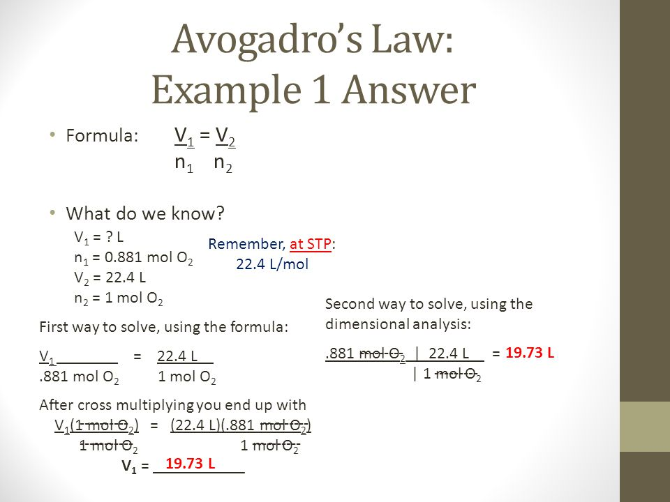 Avogadros Law: Example 1 Answer Formula: V 1 = V 2 n 1 n 2 What do we know? V 1 = ? L n 1 = 0.881 mol O 2 V 2 = 22.4 L n 2 = 1 mol O 2 Remember, at ST