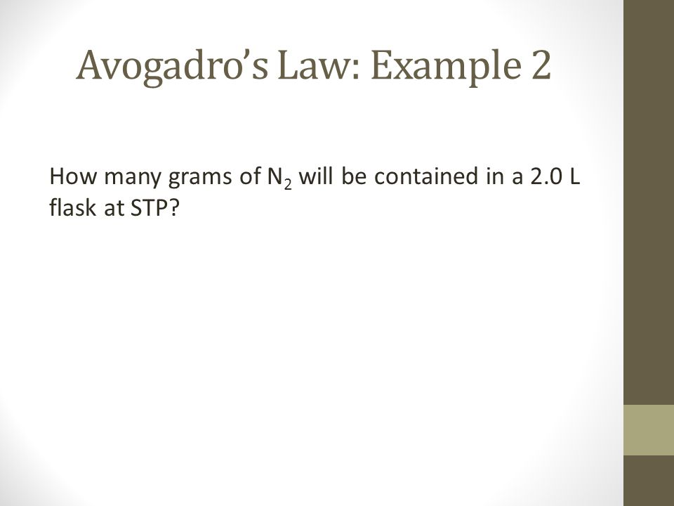 Avogadros Law: Example 2 How many grams of N 2 will be contained in a 2.0 L flask at STP?