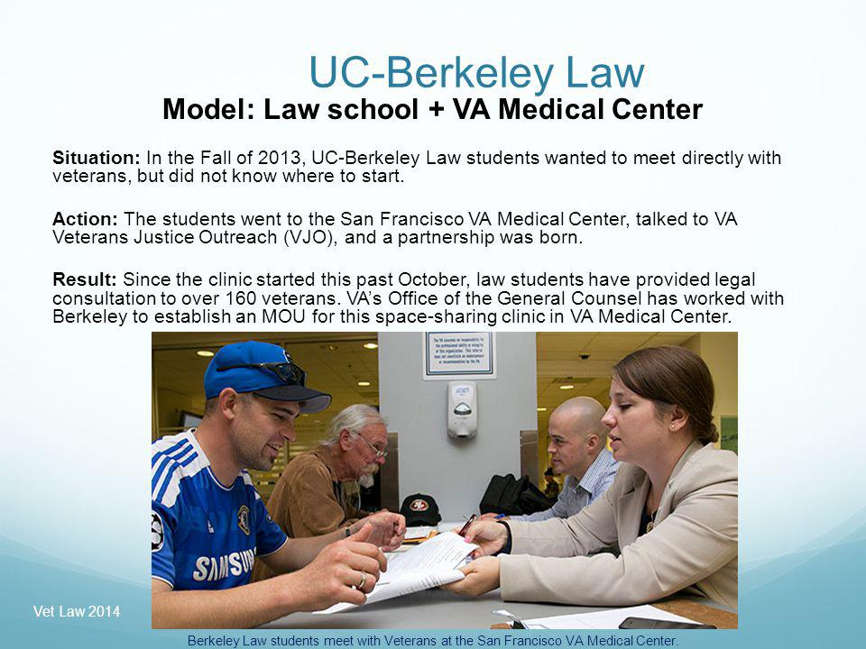 UC-Berkeley Law Model: Law school + VA Medical Center Situation: In the Fall of 2013, UC-Berkeley Law students wanted to meet directly with veterans, but did not know where to start.