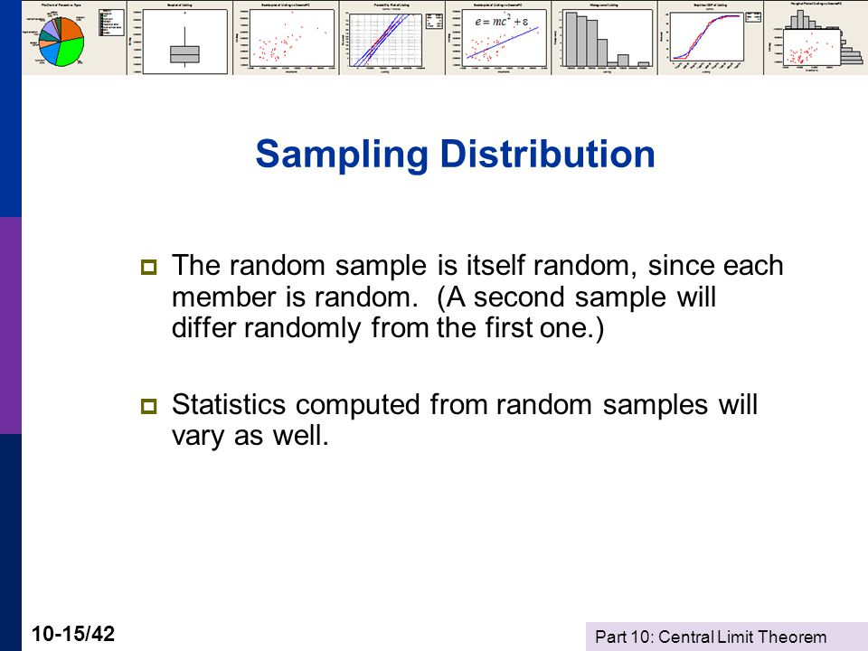 Part 10: Central Limit Theorem 10-15/42 Sampling Distribution The random sample is itself random, since each member is random.