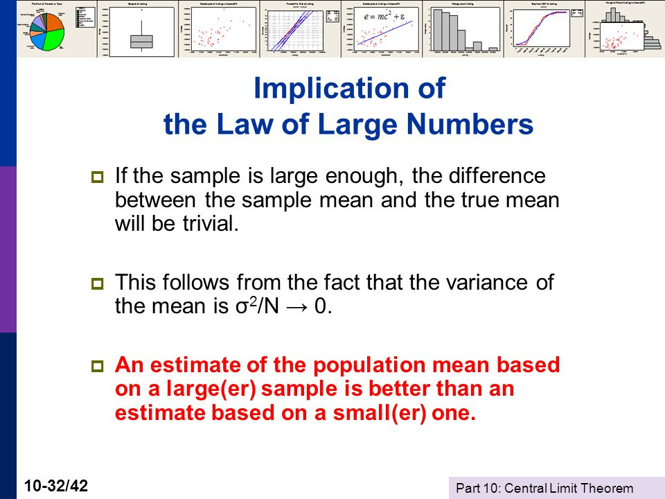 Part 10: Central Limit Theorem 10-32/42 Implication of the Law of Large Numbers If the sample is large enough, the difference between the sample mean and the true mean will be trivial.
