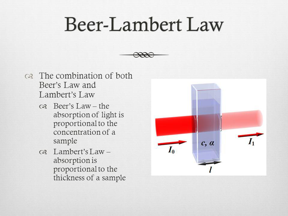 Beer-Lambert LawBeer-Lambert Law The combination of both Beers Law and Lamberts Law Beers Law – the absorption of light is proportional to the concentration of a sample Lamberts Law – absorption is proportional to the thickness of a sample