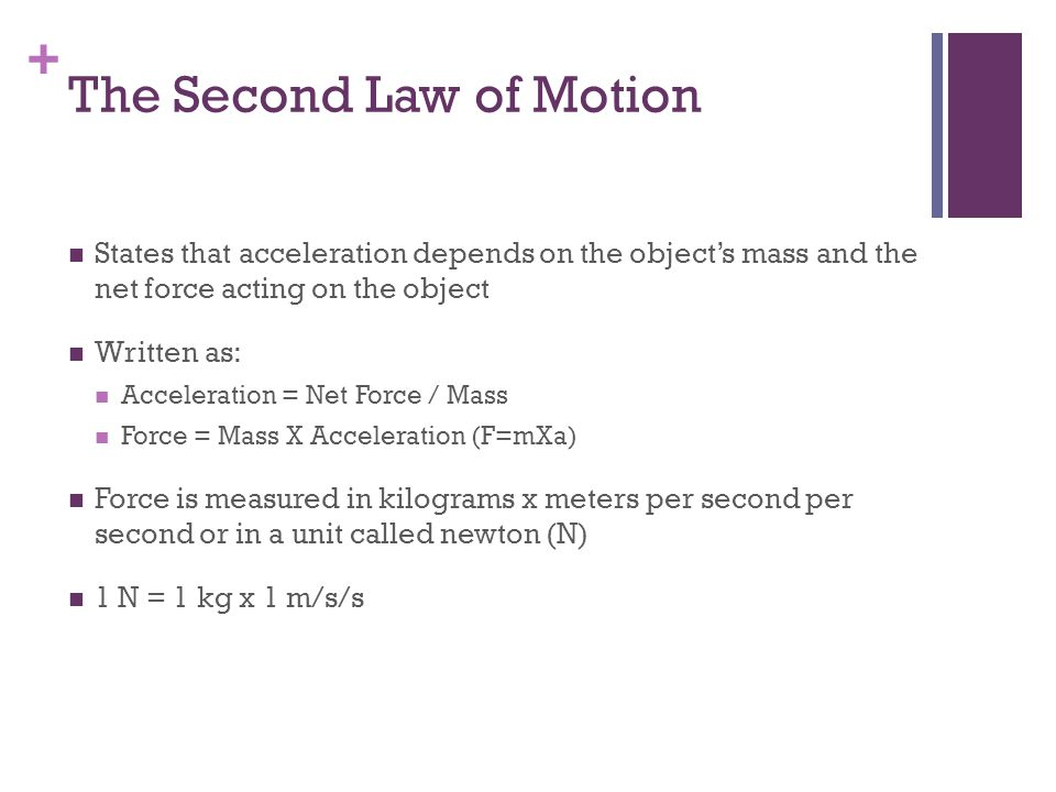 + The Second Law of Motion (Cont.) The acceleration of an object will increase if the force increases According to the equation, acceleration and force change in the same way – they both get larger The equation also shows that the acceleration will increase if the mass decrease