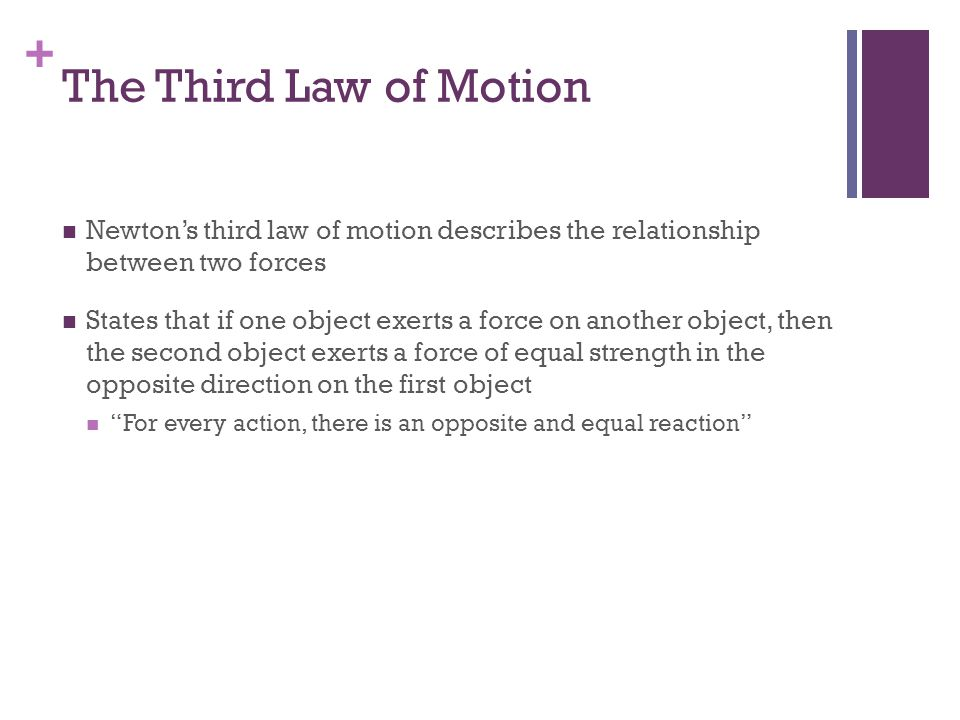 + The Third Law of Motion (Cont.) Newtons third law refers to forces on two different objects The action and reaction forces described by this law cannot be added together because they are each acting on difference objects Forces can be added together only if they are acting on the same object
