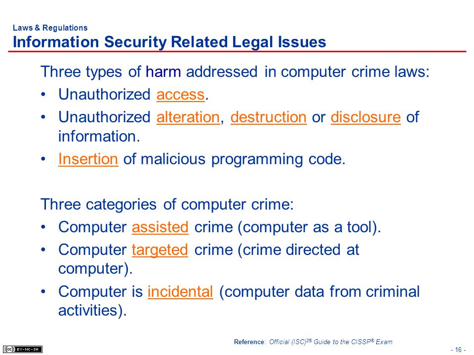 - 16 - Laws & Regulations Information Security Related Legal Issues Three types of harm addressed in computer crime laws: Unauthorized access. Unautho