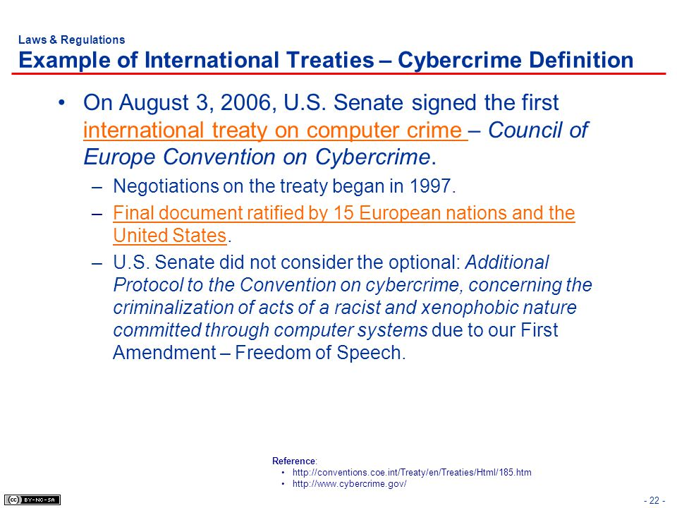 - 22 - Laws & Regulations Example of International Treaties – Cybercrime Definition On August 3, 2006, U.S. Senate signed the first international trea