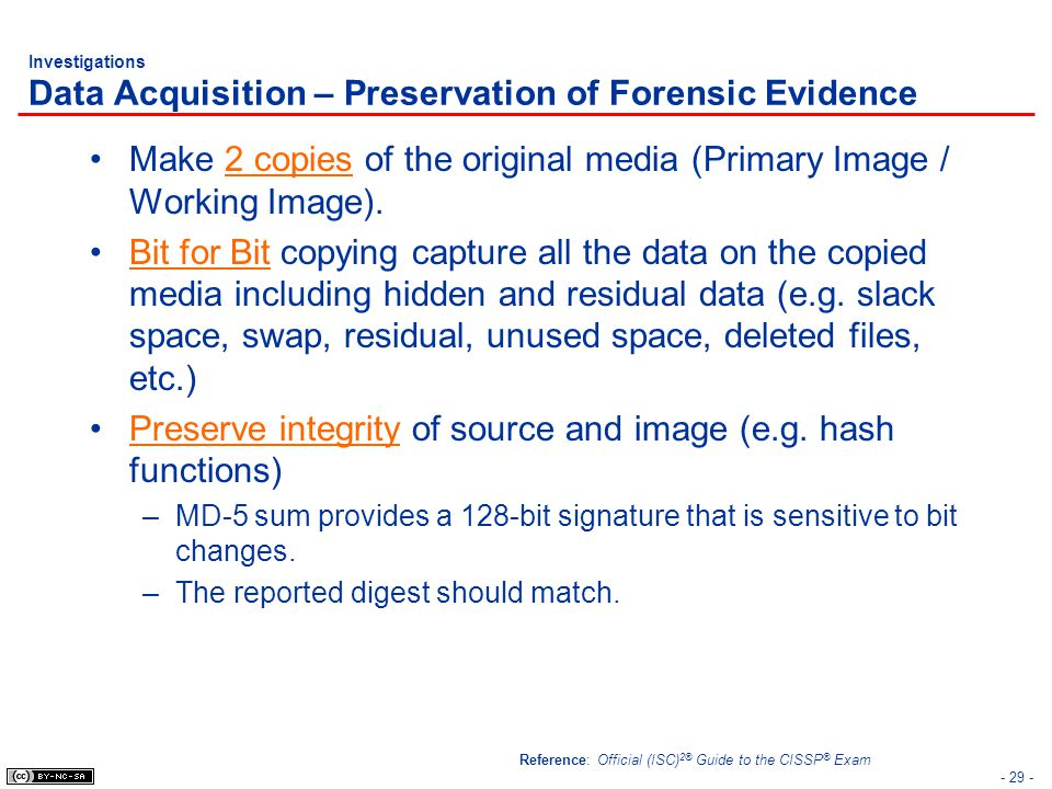 - 29 - Investigations Data Acquisition – Preservation of Forensic Evidence Make 2 copies of the original media (Primary Image / Working Image). Bit fo