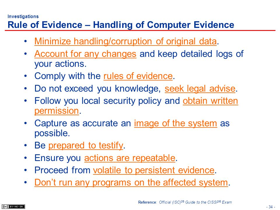 - 34 - Investigations Rule of Evidence – Handling of Computer Evidence Minimize handling/corruption of original data. Account for any changes and keep
