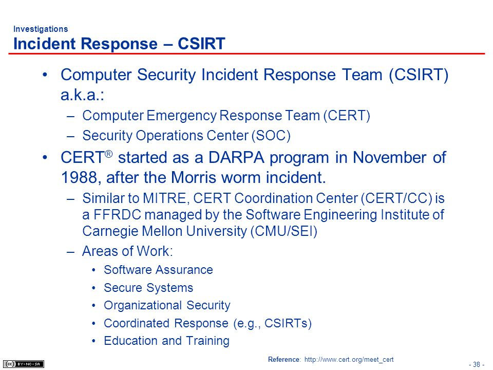 Investigations Incident Response – CSIRT Computer Security Incident Response Team (CSIRT) a.k.a.: –Computer Emergency Response Team (CERT) –Security Operations Center (SOC) CERT ® started as a DARPA program in November of 1988, after the Morris worm incident.
