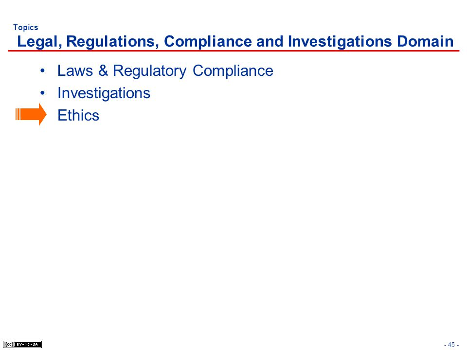 - 45 - Topics Legal, Regulations, Compliance and Investigations Domain Laws & Regulatory Compliance Investigations Ethics