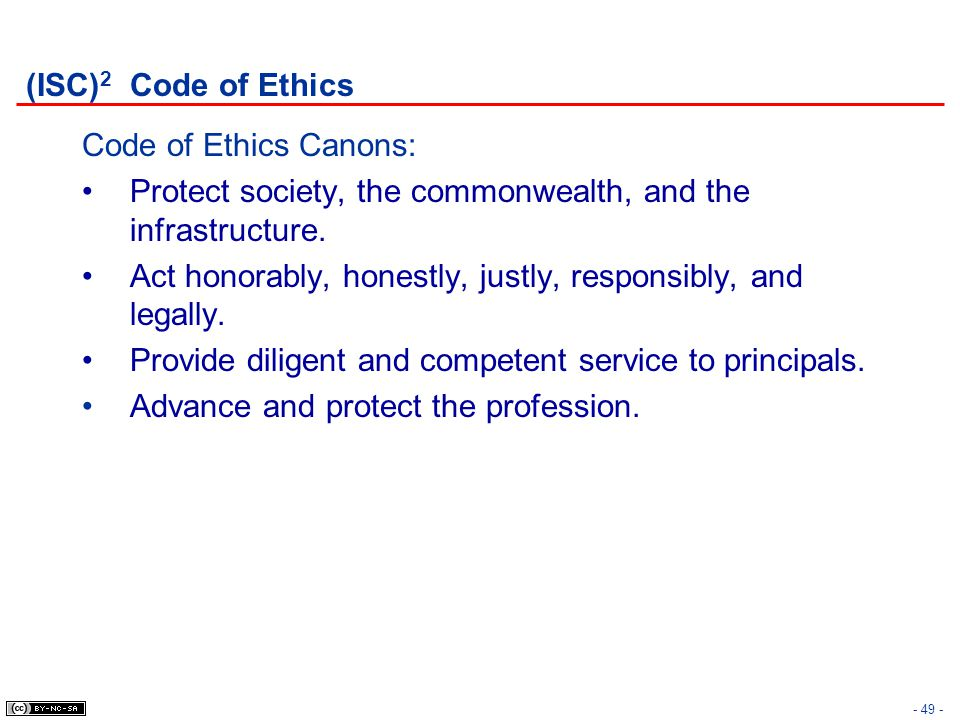- 49 - (ISC) 2 Code of Ethics Code of Ethics Canons: Protect society, the commonwealth, and the infrastructure. Act honorably, honestly, justly, respo