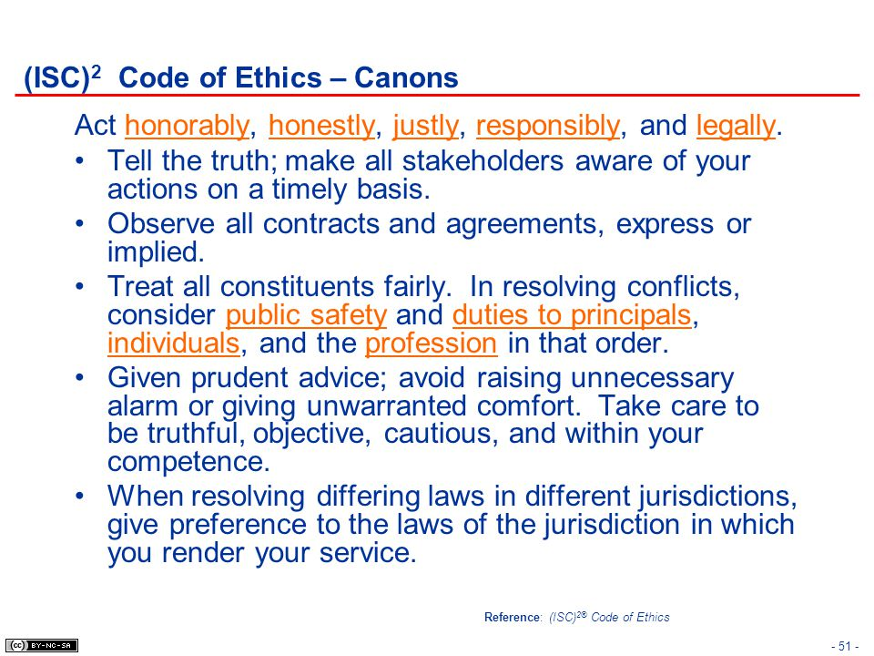 - 51 - (ISC) 2 Code of Ethics – Canons Act honorably, honestly, justly, responsibly, and legally. Tell the truth; make all stakeholders aware of your