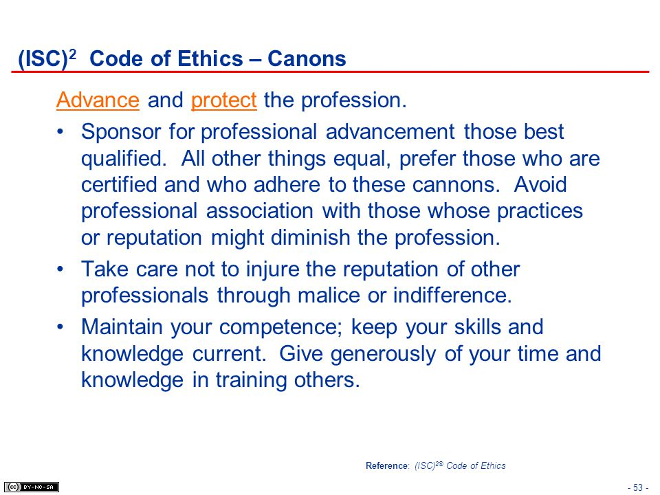 - 53 - (ISC) 2 Code of Ethics – Canons Advance and protect the profession. Sponsor for professional advancement those best qualified. All other things