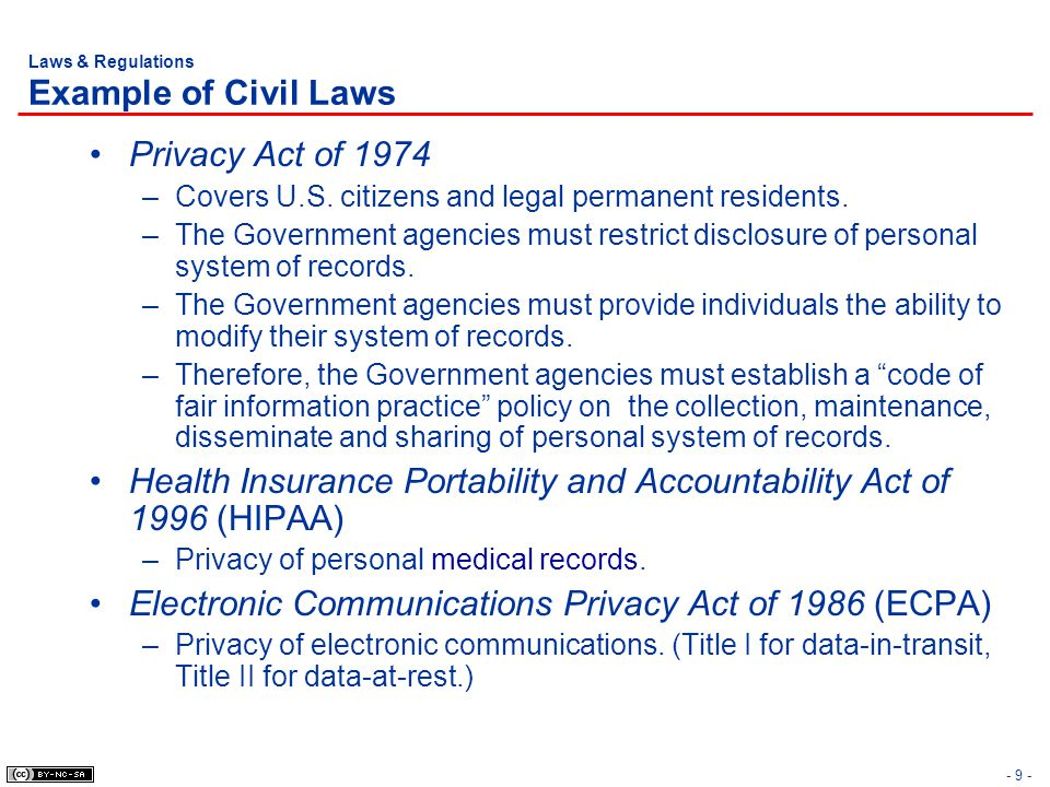 - 9 - Laws & Regulations Example of Civil Laws Privacy Act of 1974 –Covers U.S. citizens and legal permanent residents. –The Government agencies must