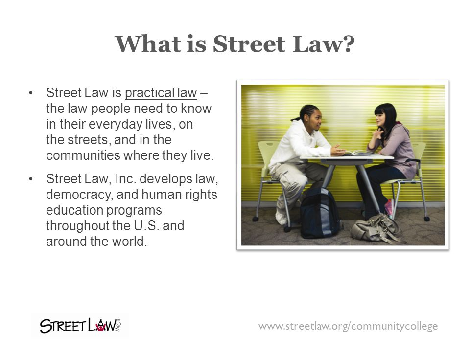 What is Street Law? Street Law is practical law – the law people need to know in their everyday lives, on the streets, and in the communities where th