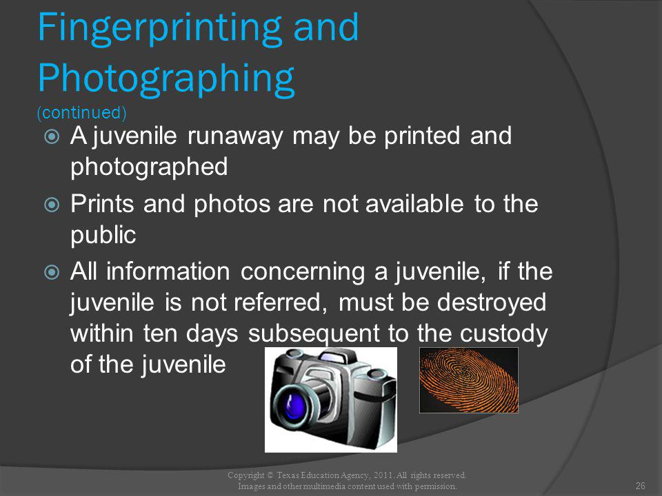 Fingerprinting and Photographing (continued) A juvenile runaway may be printed and photographed Prints and photos are not available to the public All information concerning a juvenile, if the juvenile is not referred, must be destroyed within ten days subsequent to the custody of the juvenile 26 Copyright © Texas Education Agency, 2011.