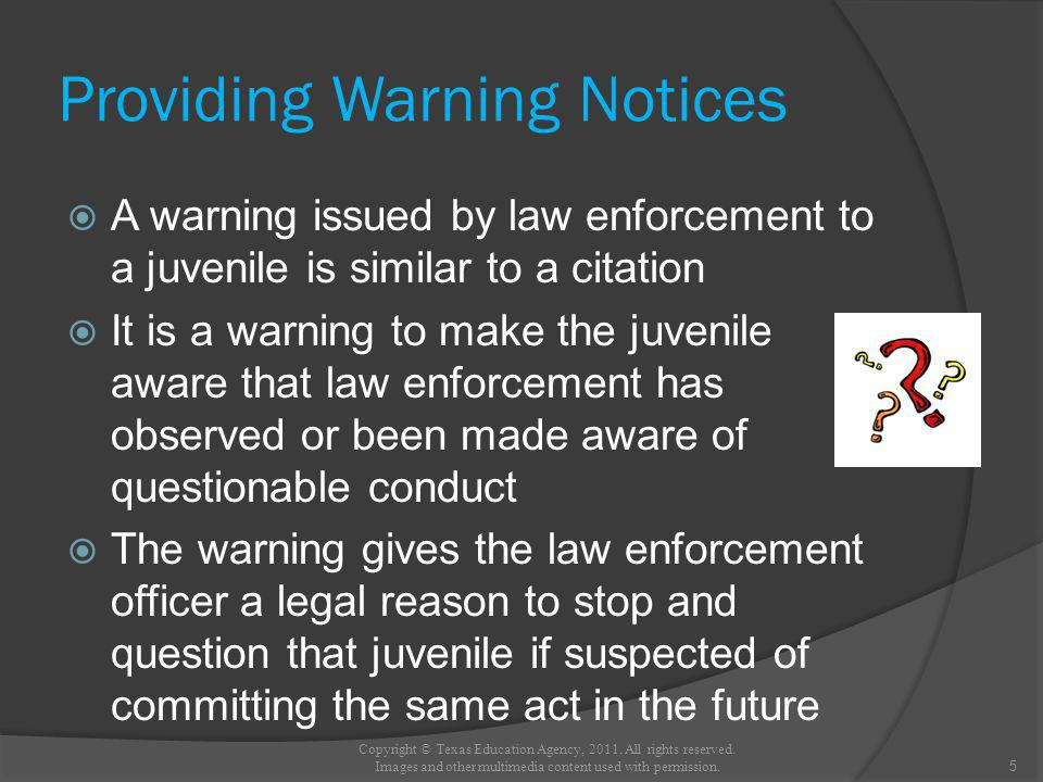 Providing Warning Notices A warning issued by law enforcement to a juvenile is similar to a citation It is a warning to make the juvenile aware that law enforcement has observed or been made aware of questionable conduct The warning gives the law enforcement officer a legal reason to stop and question that juvenile if suspected of committing the same act in the future 5 Copyright © Texas Education Agency, 2011.