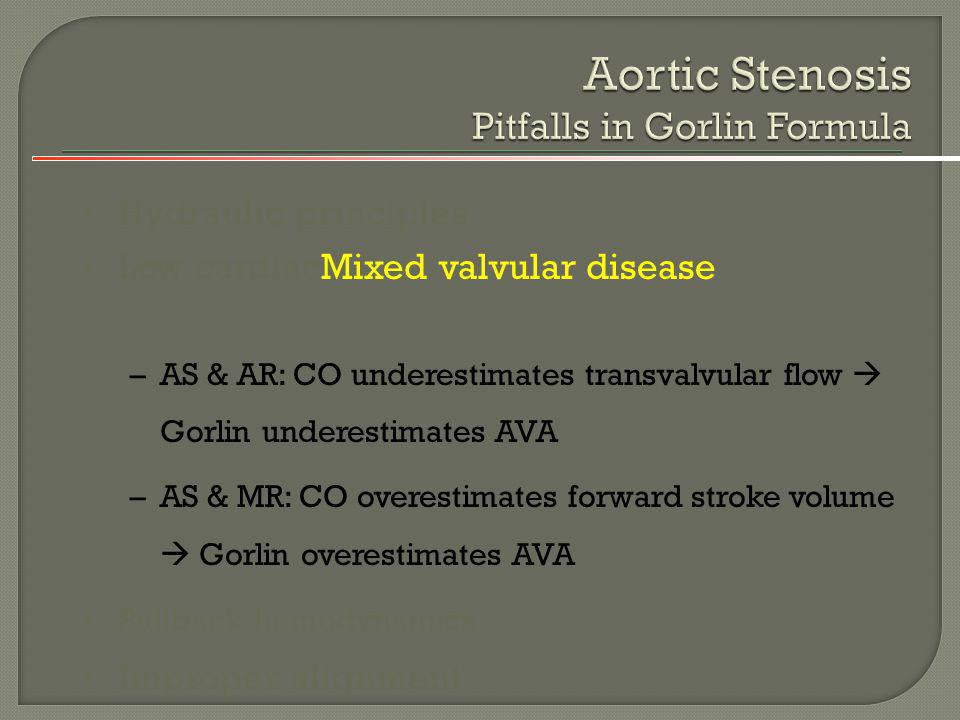 Hydraulic principles Low cardiacMixed valvular disease –AS & AR: CO underestimates transvalvular flow Gorlin underestimates AVA –AS & MR: CO overestim