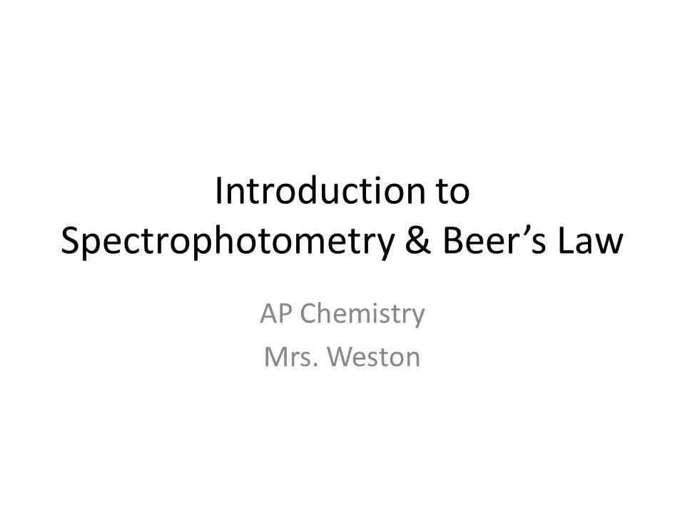 Introduction to Spectrophotometry & Beers Law AP Chemistry Mrs. Weston