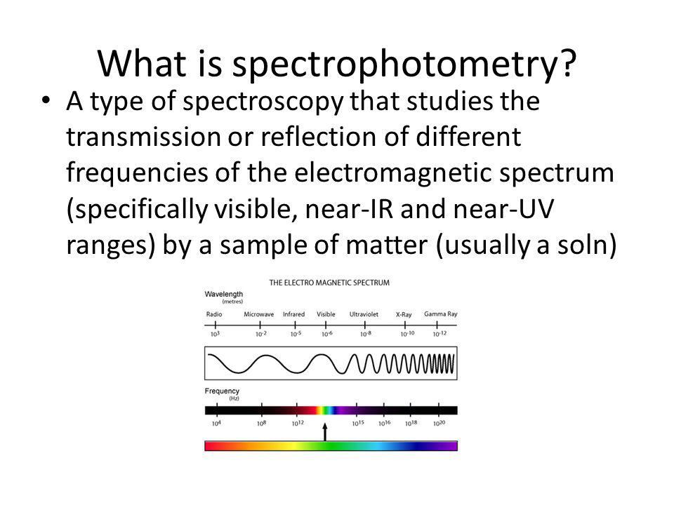 What is spectrophotometry? A type of spectroscopy that studies the transmission or reflection of different frequencies of the electromagnetic spectrum