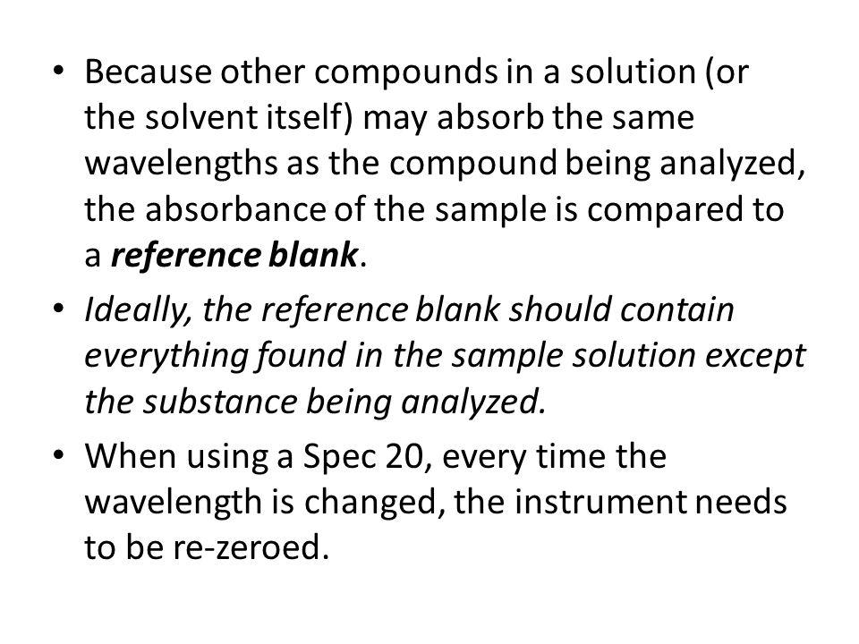 Because other compounds in a solution (or the solvent itself) may absorb the same wavelengths as the compound being analyzed, the absorbance of the sa