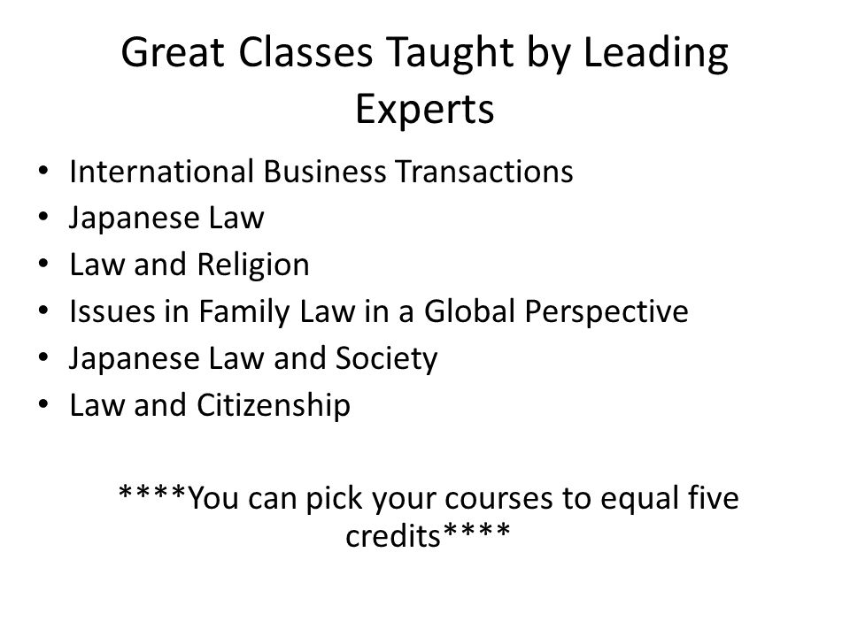 Great Classes Taught by Leading Experts International Business Transactions Japanese Law Law and Religion Issues in Family Law in a Global Perspective Japanese Law and Society Law and Citizenship ****You can pick your courses to equal five credits****