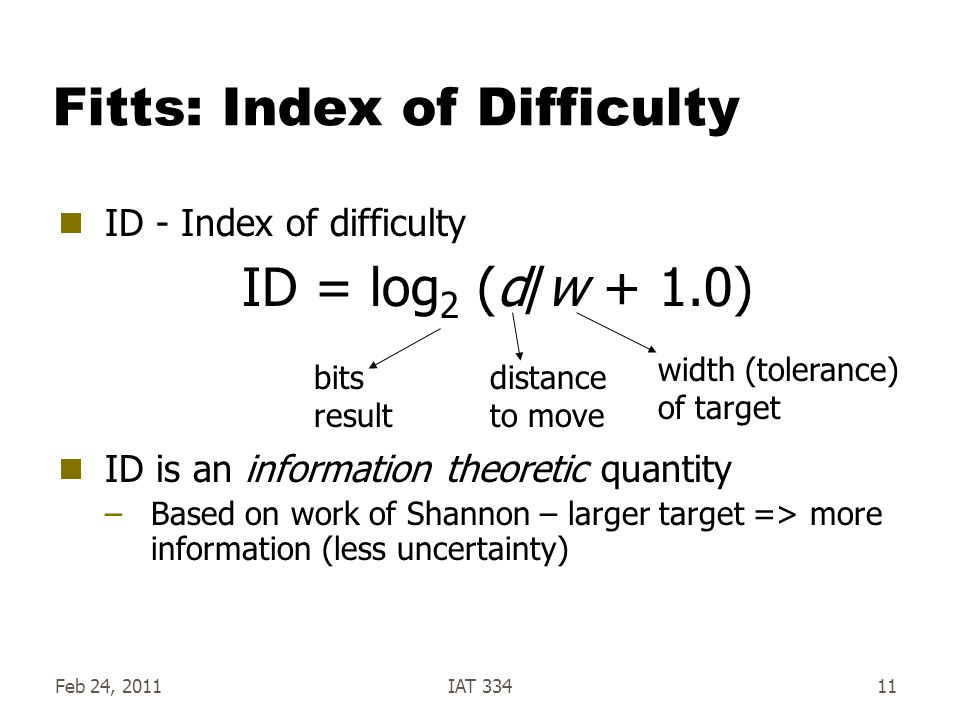 Fitts: Index of Difficulty ID - Index of difficulty ID is an information theoretic quantity –Based on work of Shannon – larger target => more information (less uncertainty) Feb 24, 2011IAT 33411 ID = log 2 (d/w + 1.0) bits result width (tolerance) of target distance to move
