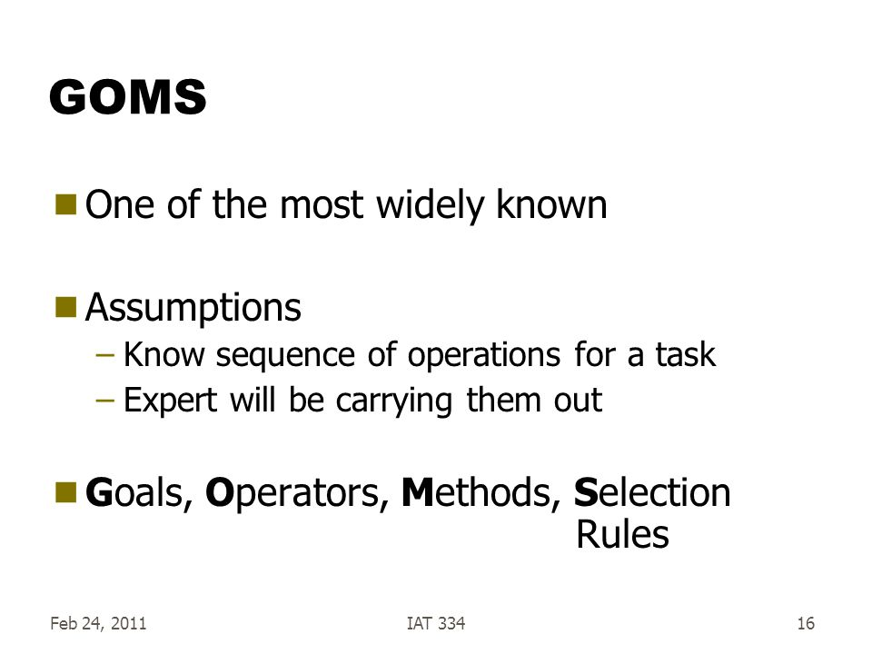 Feb 24, 2011IAT 33416 GOMS One of the most widely known Assumptions –Know sequence of operations for a task –Expert will be carrying them out Goals, Operators, Methods, Selection Rules