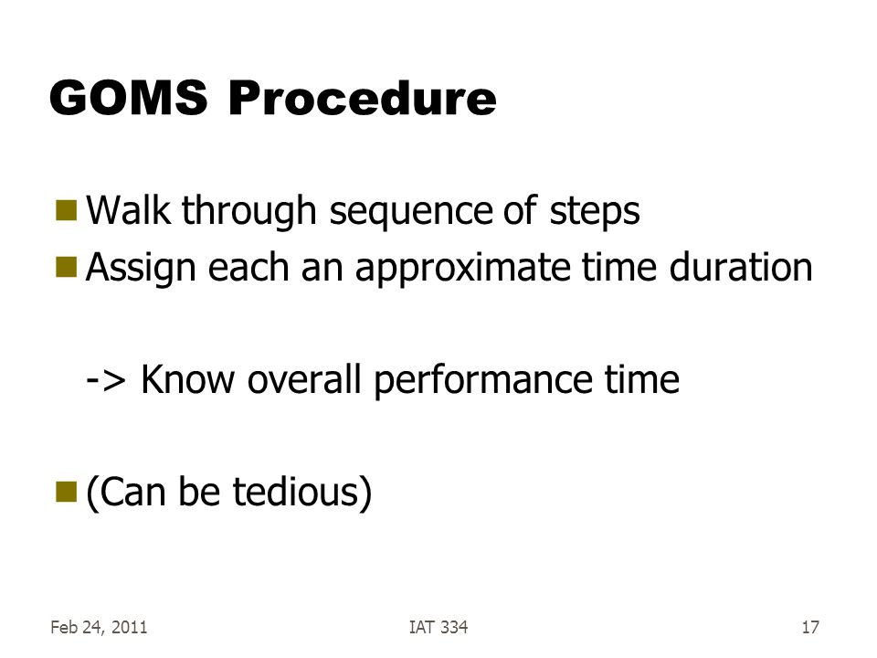 Feb 24, 2011IAT 33417 GOMS Procedure Walk through sequence of steps Assign each an approximate time duration -> Know overall performance time (Can be tedious)