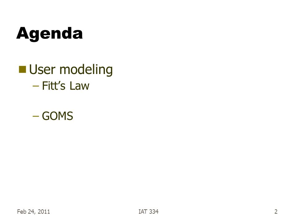 Feb 24, 2011IAT 3342 Agenda User modeling –Fitts Law –GOMS