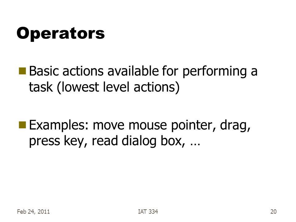 Feb 24, 2011IAT 33420 Operators Basic actions available for performing a task (lowest level actions) Examples: move mouse pointer, drag, press key, read dialog box, …