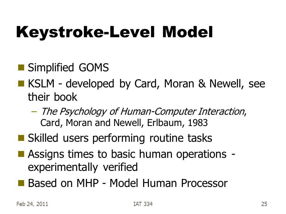 Keystroke-Level Model Simplified GOMS KSLM - developed by Card, Moran & Newell, see their book –The Psychology of Human-Computer Interaction, Card, Moran and Newell, Erlbaum, 1983 Skilled users performing routine tasks Assigns times to basic human operations - experimentally verified Based on MHP - Model Human Processor Feb 24, 2011IAT 33425