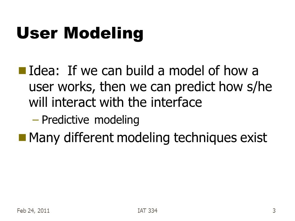User Modeling – 2 types Stimulus-Response –Hicks law –Practice law –Fitts law Cognitive – human as interperter/predictor – based on Model Human Processor (MHP) –Key-stroke Level Model Low-level, simple –GOMS (and similar) Models Higher-level (Goals, Operations, Methods, Selections) Not discussed here Feb 24, 2011IAT 3344