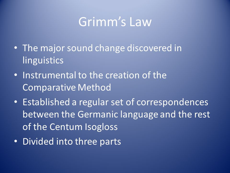 Grimms Law The major sound change discovered in linguistics Instrumental to the creation of the Comparative Method Established a regular set of corres