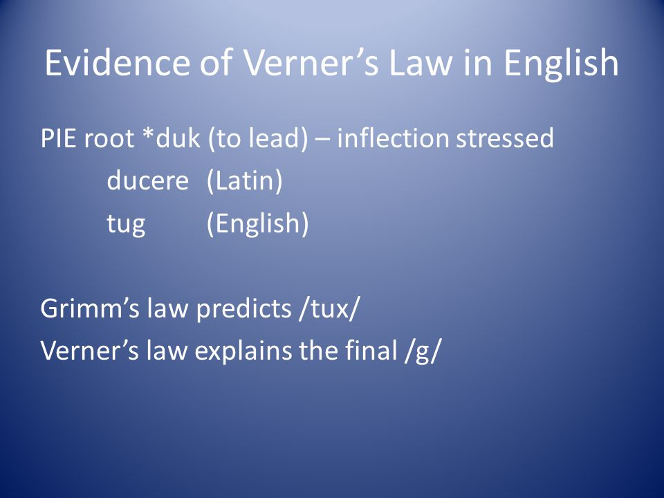 Evidence of Verners Law in English PIE root *duk (to lead) – inflection stressed ducere (Latin) tug (English) Grimms law predicts /tux/ Verners law ex