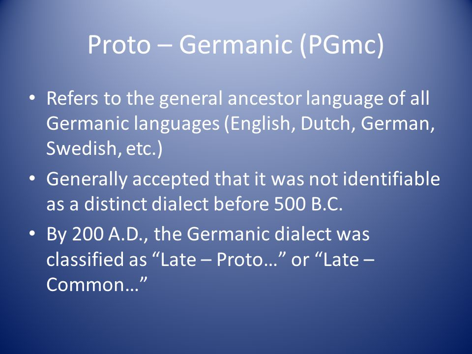 Proto – Germanic (PGmc) Refers to the general ancestor language of all Germanic languages (English, Dutch, German, Swedish, etc.) Generally accepted t