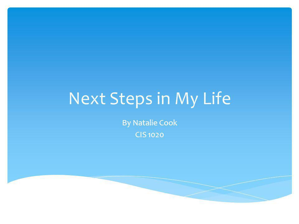 Next Steps in My Life By Natalie Cook CIS 1020