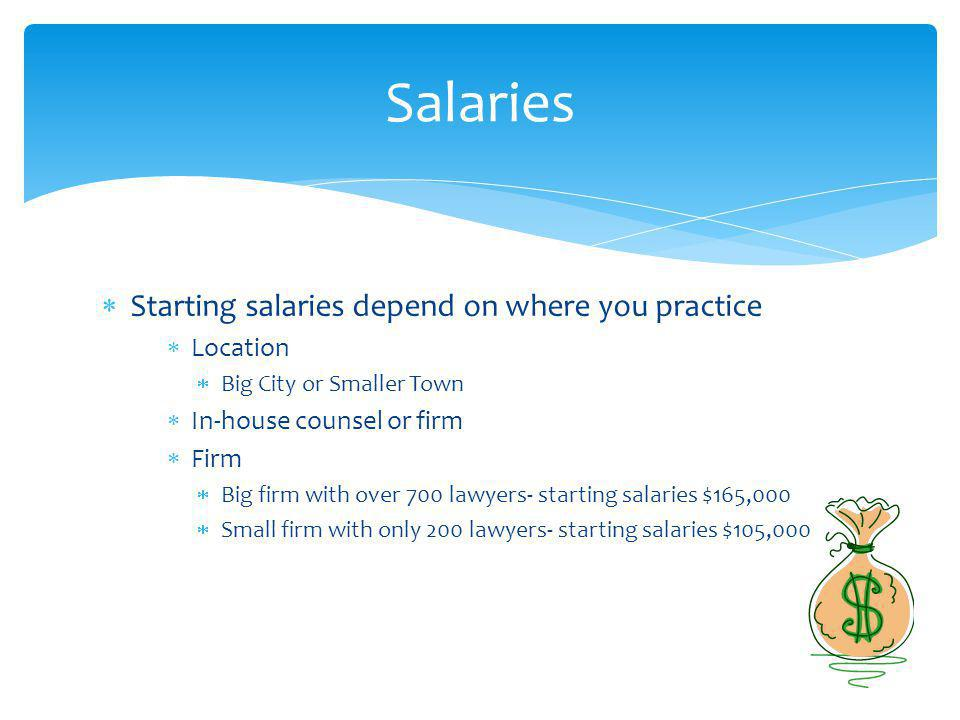 Starting salaries depend on where you practice Location Big City or Smaller Town In-house counsel or firm Firm Big firm with over 700 lawyers- starting salaries $165,000 Small firm with only 200 lawyers- starting salaries $105,000 Salaries