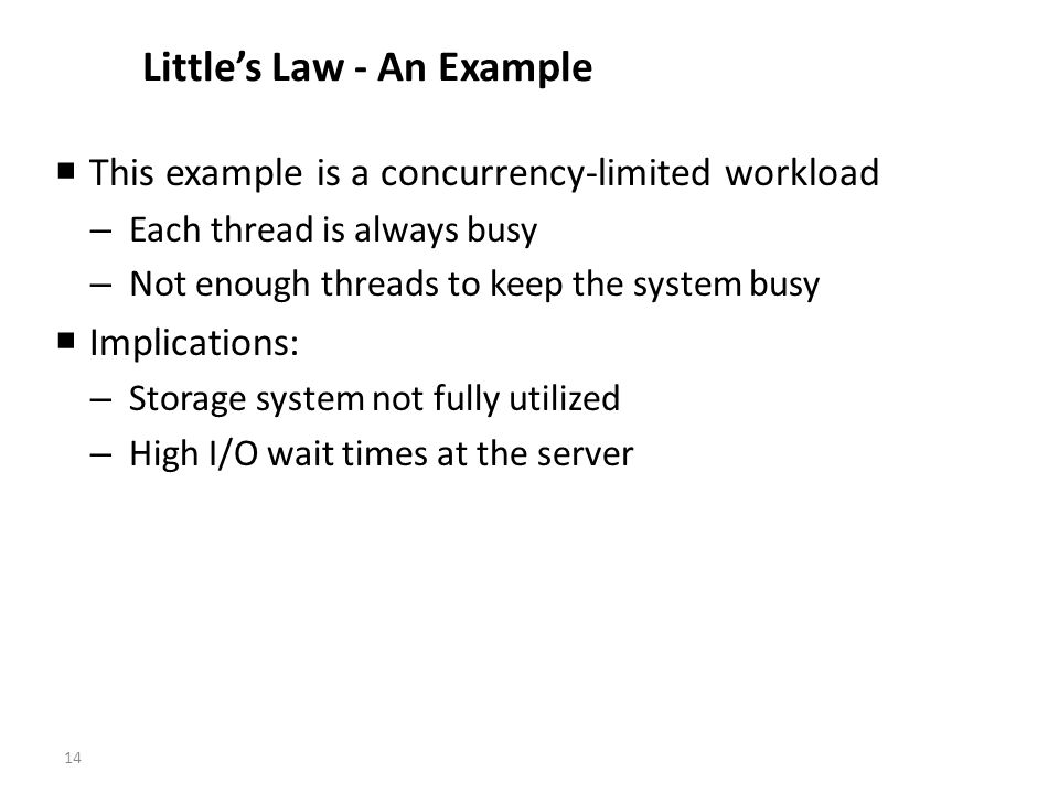 14 Littles Law - An Example This example is a concurrency-limited workload – Each thread is always busy – Not enough threads to keep the system busy Implications: – Storage system not fully utilized – High I/O wait times at the server