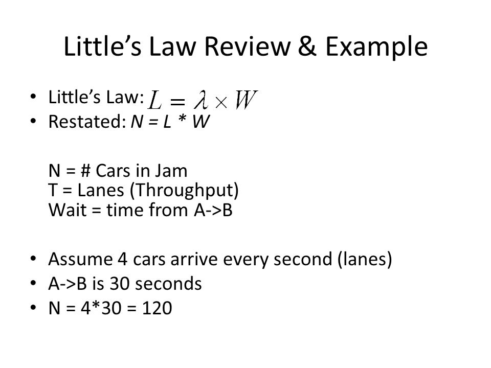 Littles Law Review & Example Littles Law: Restated: N = L * W N = # Cars in Jam T = Lanes (Throughput) Wait = time from A->B Assume 4 cars arrive every second (lanes) A->B is 30 seconds N = 4*30 = 120