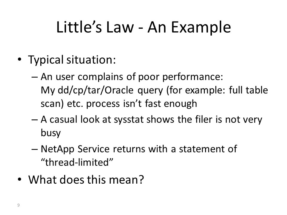 9 Littles Law - An Example Typical situation: – An user complains of poor performance: My dd/cp/tar/Oracle query (for example: full table scan) etc.