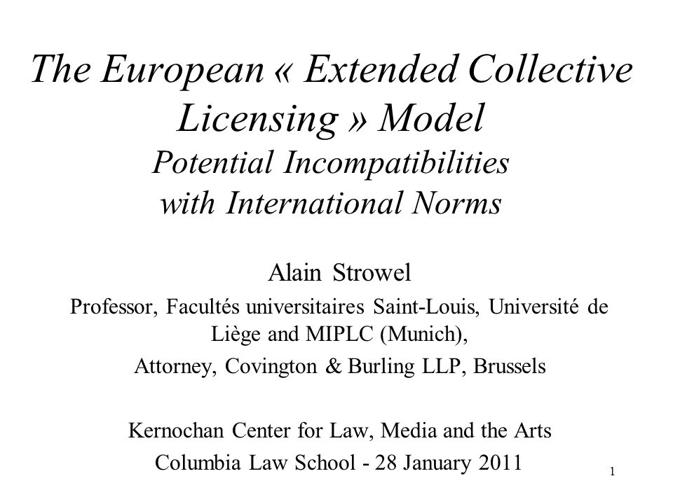 1 The European « Extended Collective Licensing » Model Potential Incompatibilities with International Norms Alain Strowel Professor, Facultés universi