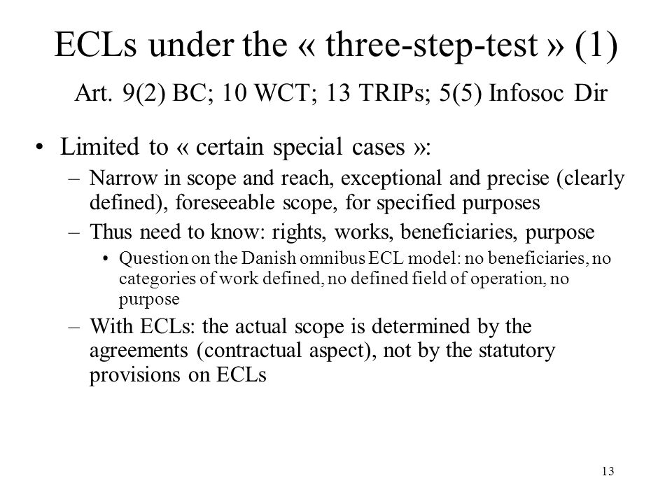 13 ECLs under the « three-step-test » (1) Art. 9(2) BC; 10 WCT; 13 TRIPs; 5(5) Infosoc Dir Limited to « certain special cases »: –Narrow in scope and