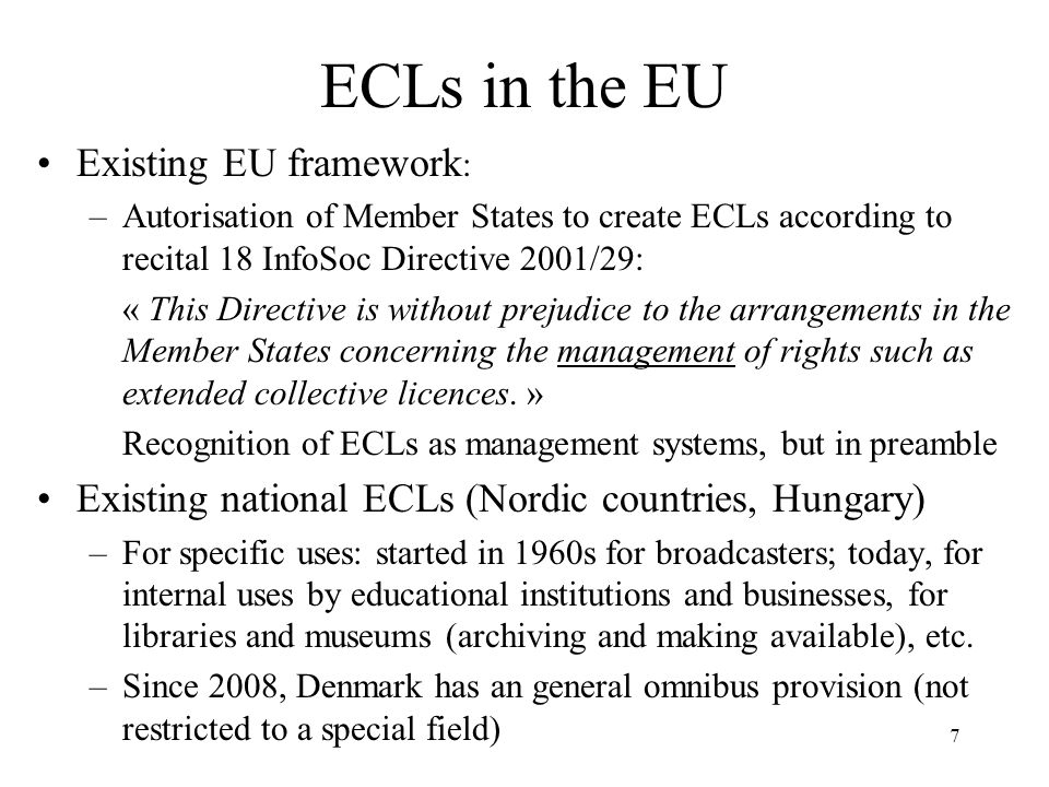7 ECLs in the EU Existing EU framework : –Autorisation of Member States to create ECLs according to recital 18 InfoSoc Directive 2001/29: « This Direc