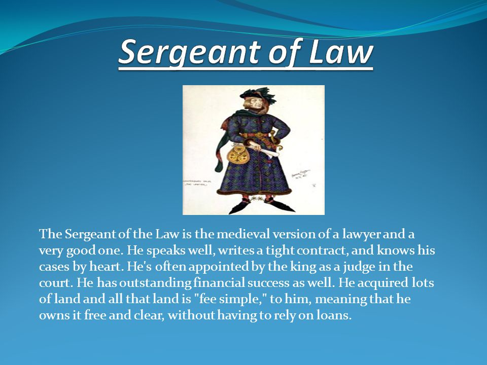 The Sergeant of the Law is the medieval version of a lawyer and a very good one. He speaks well, writes a tight contract, and knows his cases by heart