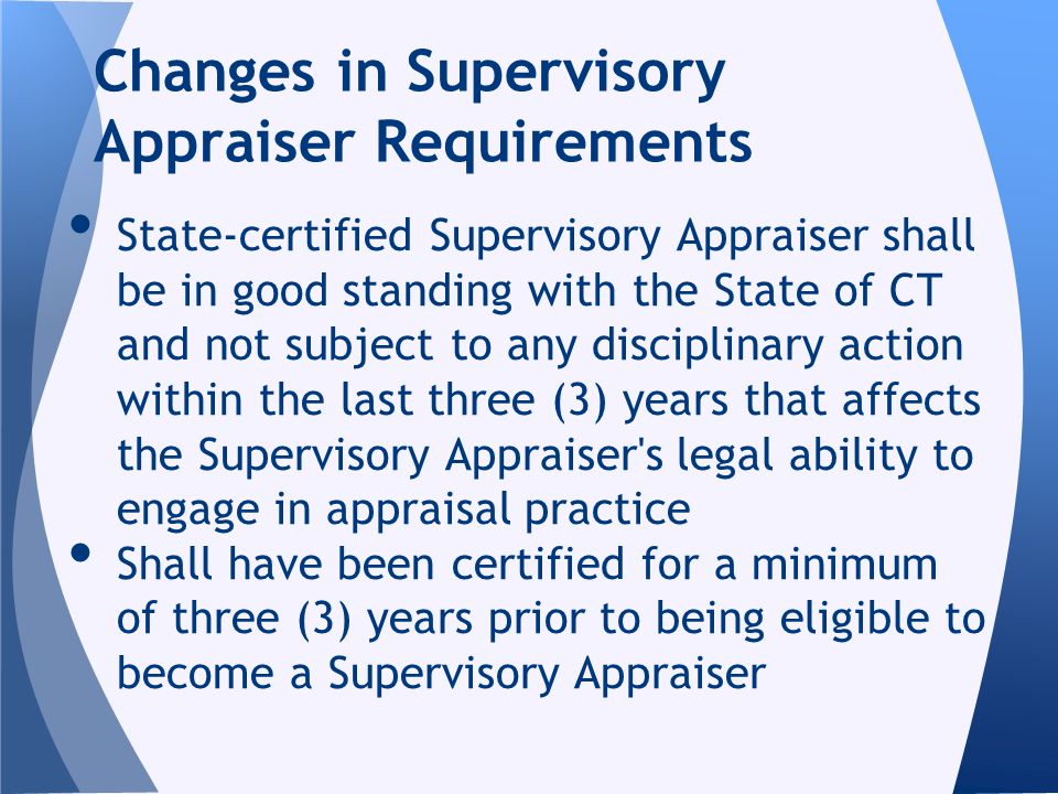 State-certified Supervisory Appraiser shall be in good standing with the State of CT and not subject to any disciplinary action within the last three (3) years that affects the Supervisory Appraiser s legal ability to engage in appraisal practice Shall have been certified for a minimum of three (3) years prior to being eligible to become a Supervisory Appraiser Changes in Supervisory Appraiser Requirements