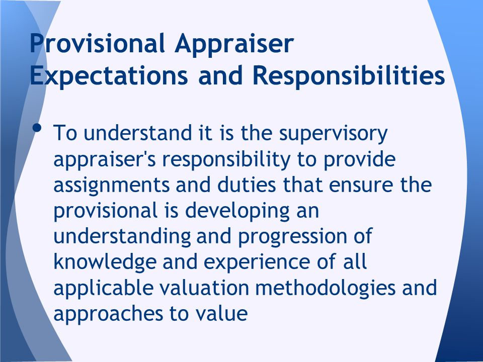 To understand it is the supervisory appraiser s responsibility to provide assignments and duties that ensure the provisional is developing an understanding and progression of knowledge and experience of all applicable valuation methodologies and approaches to value Provisional Appraiser Expectations and Responsibilities