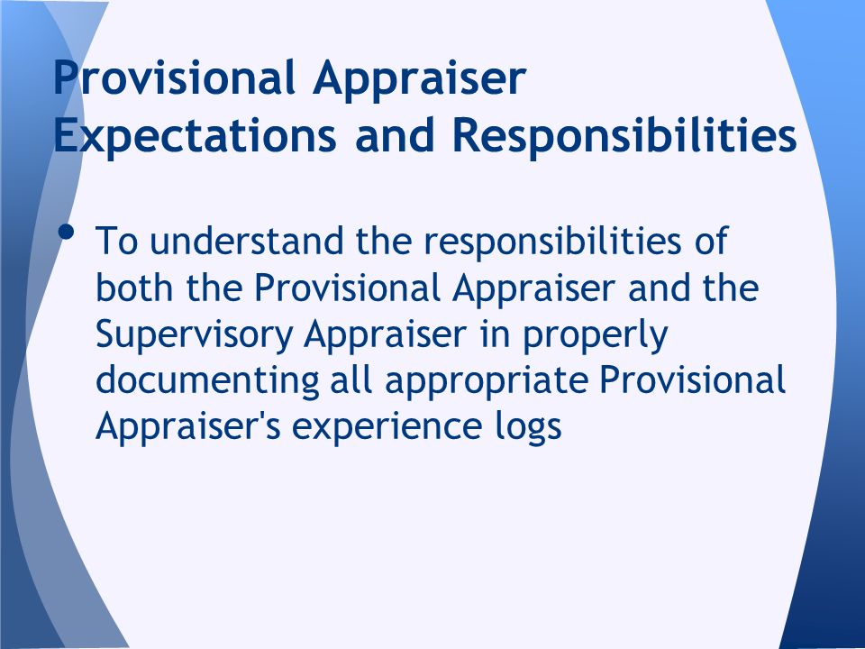 To understand the responsibilities of both the Provisional Appraiser and the Supervisory Appraiser in properly documenting all appropriate Provisional Appraiser s experience logs Provisional Appraiser Expectations and Responsibilities