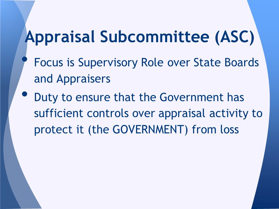 Focus is Supervisory Role over State Boards and Appraisers Duty to ensure that the Government has sufficient controls over appraisal activity to protect it (the GOVERNMENT) from loss Appraisal Subcommittee (ASC)