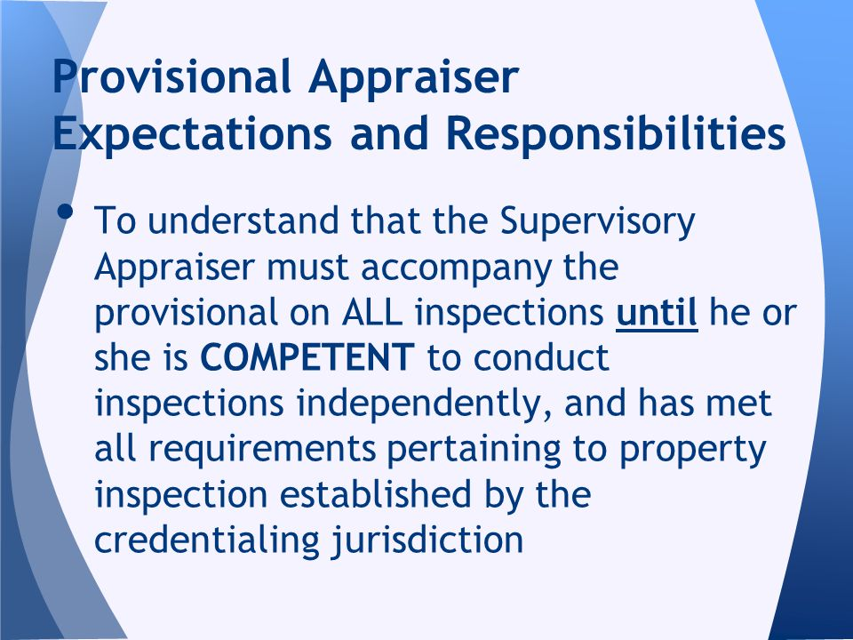 To understand that the Supervisory Appraiser must accompany the provisional on ALL inspections until he or she is COMPETENT to conduct inspections ind